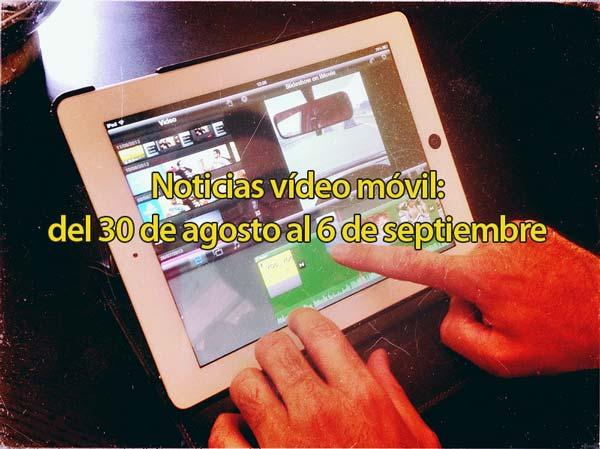 Las noticias más relevantes de vídeo móvil desde el 30 de agosto al 6 de septiembre