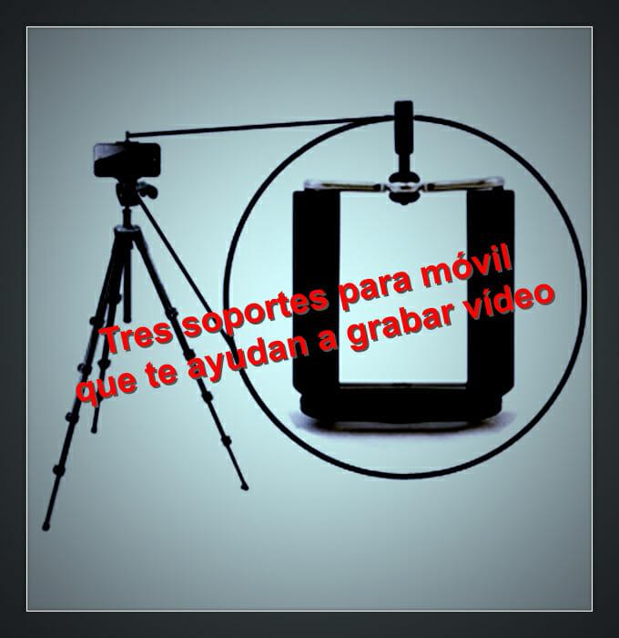 Tres soportes para móvil que te ayudan a grabar vídeo