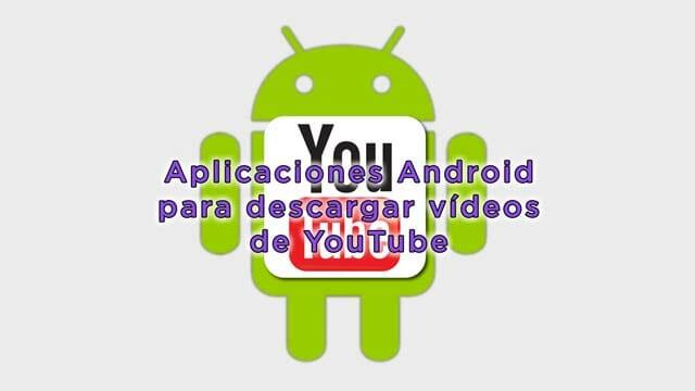 Aplicaciones Android para descargar vídeos de YouTube