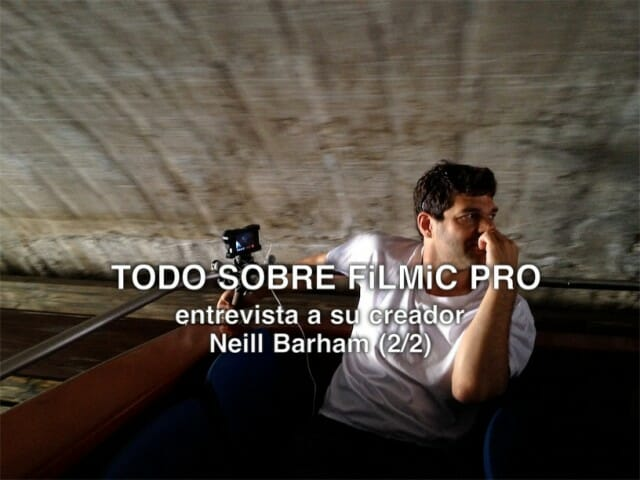 Todo sobre Filmic Pro. Entrevista a su creador Neill Barham (2/2)