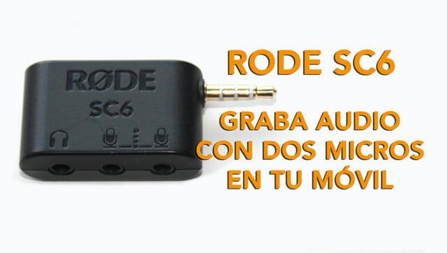 Rode SC6 graba vídeo con dos micros a la vez en tu móvil