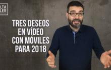 Vídeos con móviles: tres deseos para hacer mejores vídeos en 2018